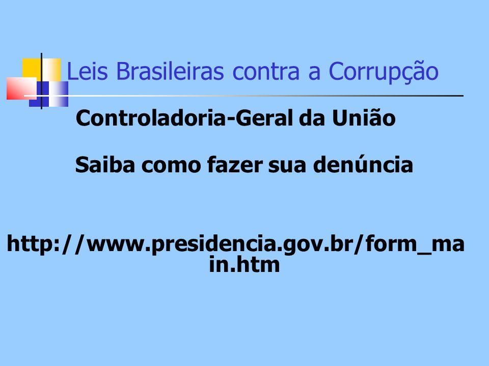 Leis Brasileiras contra a Corrupção Controladoria-Geral da União Saiba como fazer sua denúncia http://www.presidencia.gov.br/form_ma in.htm