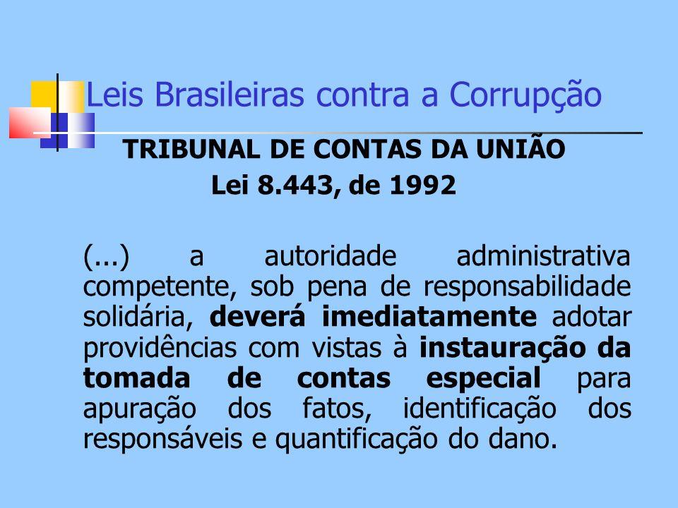Leis Brasileiras contra a Corrupção TRIBUNAL DE CONTAS DA UNIÃO Lei 8.443, de 1992 (...) a autoridade administrativa competente, sob pena de responsab