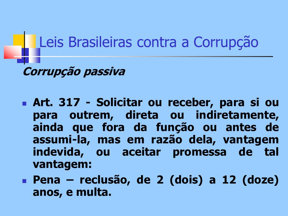 Leis Brasileiras contra a Corrupção Corrupção passiva Art. 317 - Solicitar ou receber, para si ou para outrem, direta ou indiretamente, ainda que fora