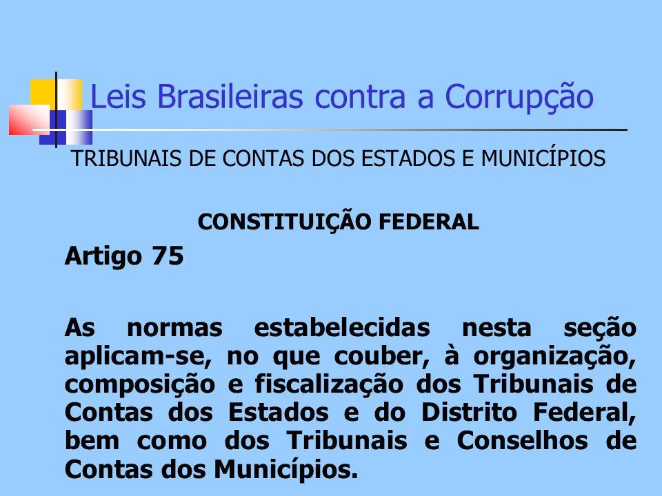 Leis Brasileiras contra a Corrupção TRIBUNAIS DE CONTAS DOS ESTADOS E MUNICÍPIOS CONSTITUIÇÃO FEDERAL Artigo 75 As normas estabelecidas nesta seção ap