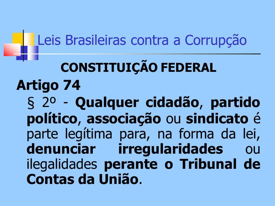 Leis Brasileiras contra a Corrupção CONSTITUIÇÃO FEDERAL Artigo 74 § 2º - Qualquer cidadão, partido político, associação ou sindicato é parte legítima