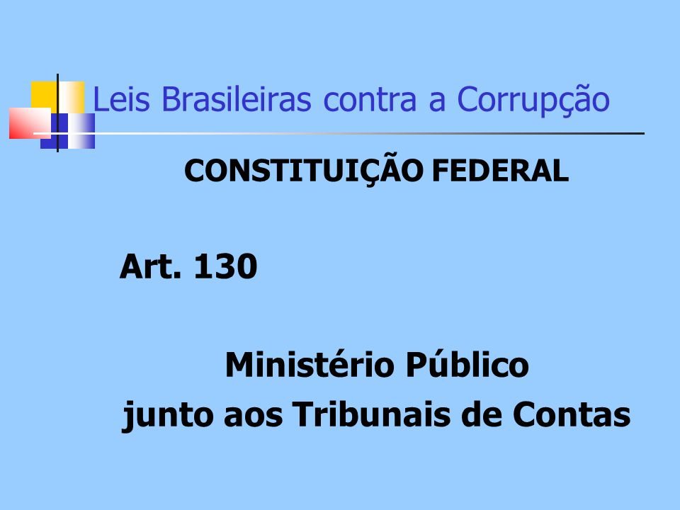 Leis Brasileiras contra a Corrupção CONSTITUIÇÃO FEDERAL Art. 130 Ministério Público junto aos Tribunais de Contas