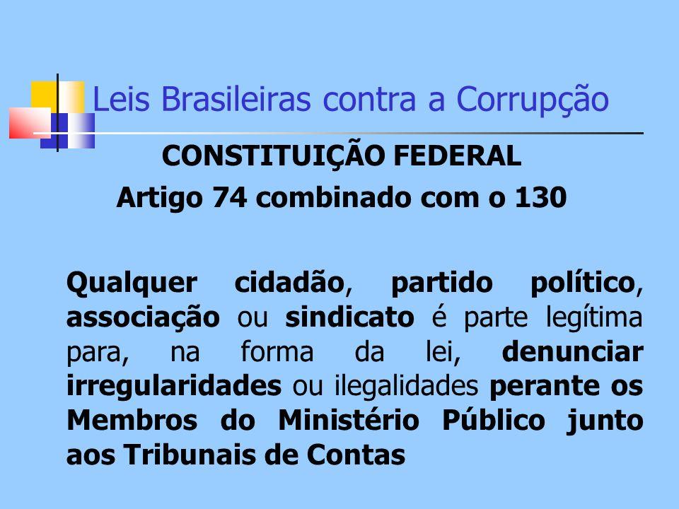 Leis Brasileiras contra a Corrupção CONSTITUIÇÃO FEDERAL Artigo 74 combinado com o 130 Qualquer cidadão, partido político, associação ou sindicato é p