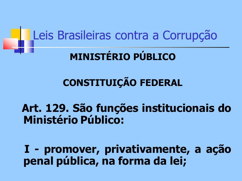Leis Brasileiras contra a Corrupção MINISTÉRIO PÚBLICO CONSTITUIÇÃO FEDERAL Art. 129. São funções institucionais do Ministério Público: I - promover,
