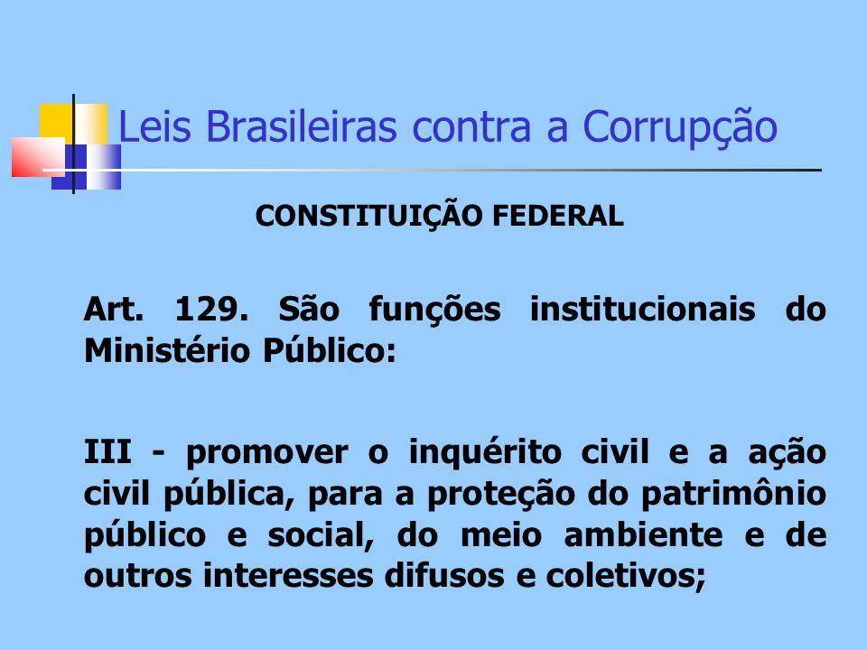 Leis Brasileiras contra a Corrupção CONSTITUIÇÃO FEDERAL Art. 129. São funções institucionais do Ministério Público: III - promover o inquérito civil