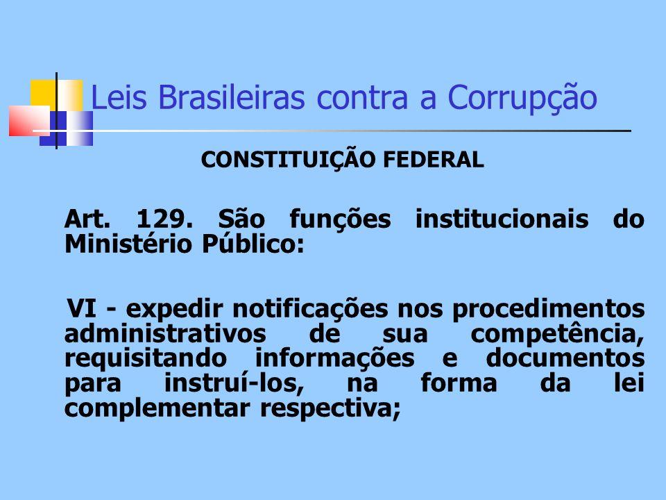 Leis Brasileiras contra a Corrupção CONSTITUIÇÃO FEDERAL Art. 129. São funções institucionais do Ministério Público: VI - expedir notificações nos pro