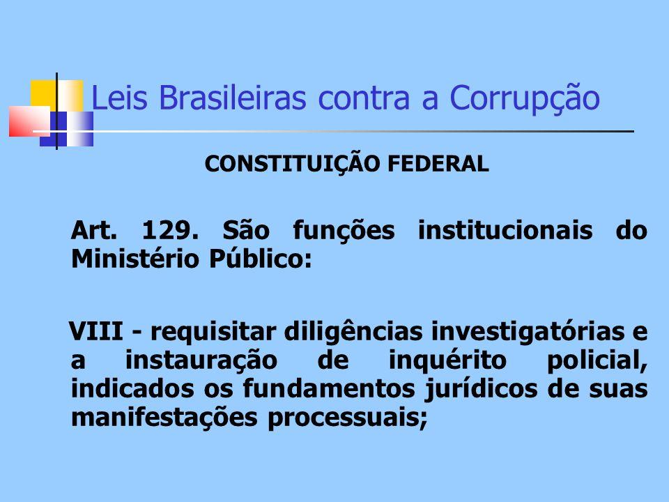 Leis Brasileiras contra a Corrupção CONSTITUIÇÃO FEDERAL Art. 129. São funções institucionais do Ministério Público: VIII - requisitar diligências inv