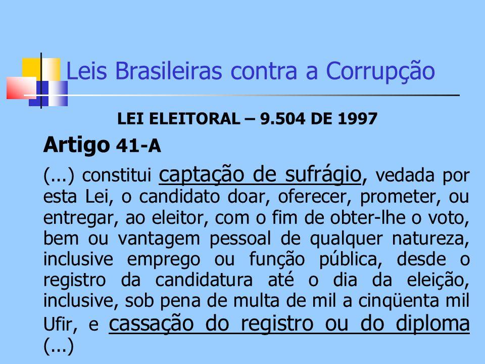 Leis Brasileiras contra a Corrupção LEI ELEITORAL – 9.504 DE 1997 Artigo 41-A (...) constitui captação de sufrágio, vedada por esta Lei, o candidato d