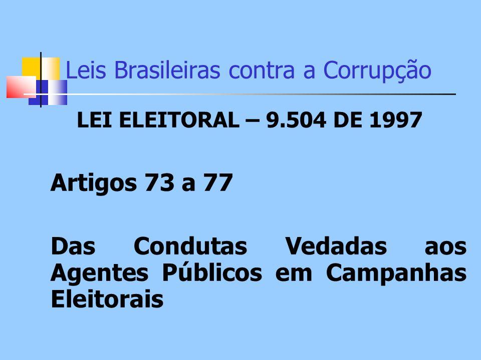Leis Brasileiras contra a Corrupção LEI ELEITORAL – 9.504 DE 1997 Artigos 73 a 77 Das Condutas Vedadas aos Agentes Públicos em Campanhas Eleitorais
