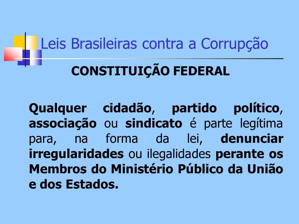 Leis Brasileiras contra a Corrupção CONSTITUIÇÃO FEDERAL Qualquer cidadão, partido político, associação ou sindicato é parte legítima para, na forma d
