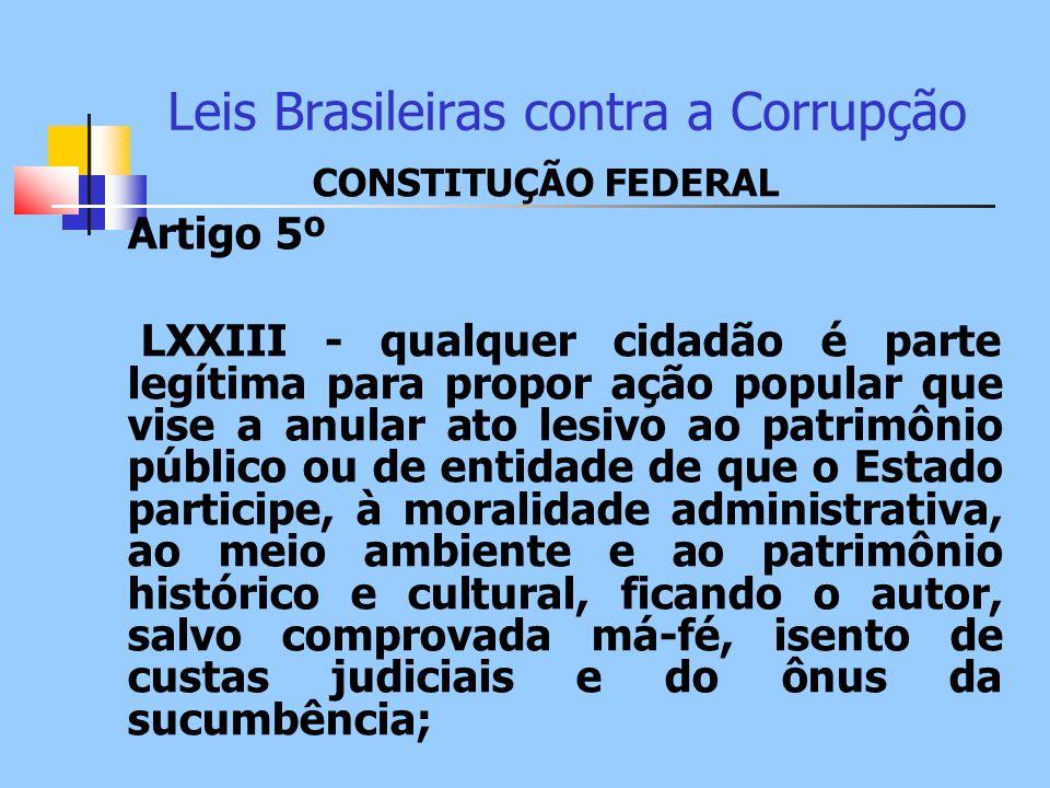 Leis Brasileiras contra a Corrupção CONSTITUÇÃO FEDERAL Artigo 5º LXXIII - qualquer cidadão é parte legítima para propor ação popular que vise a anula