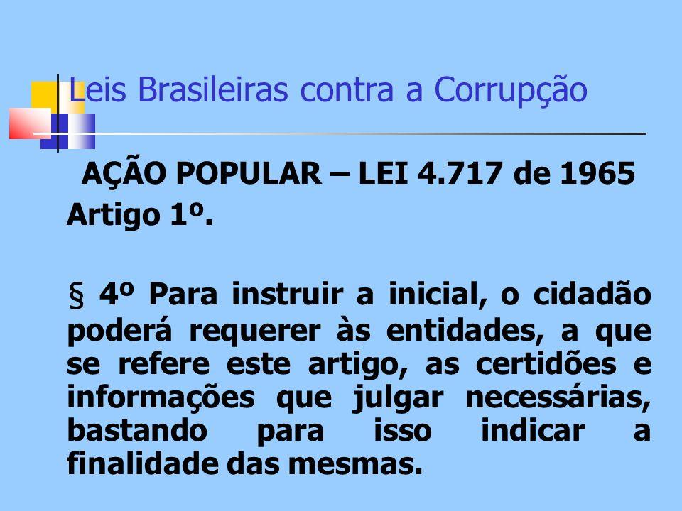Leis Brasileiras contra a Corrupção AÇÃO POPULAR – LEI 4.717 de 1965 Artigo 1º. § 4º Para instruir a inicial, o cidadão poderá requerer às entidades,