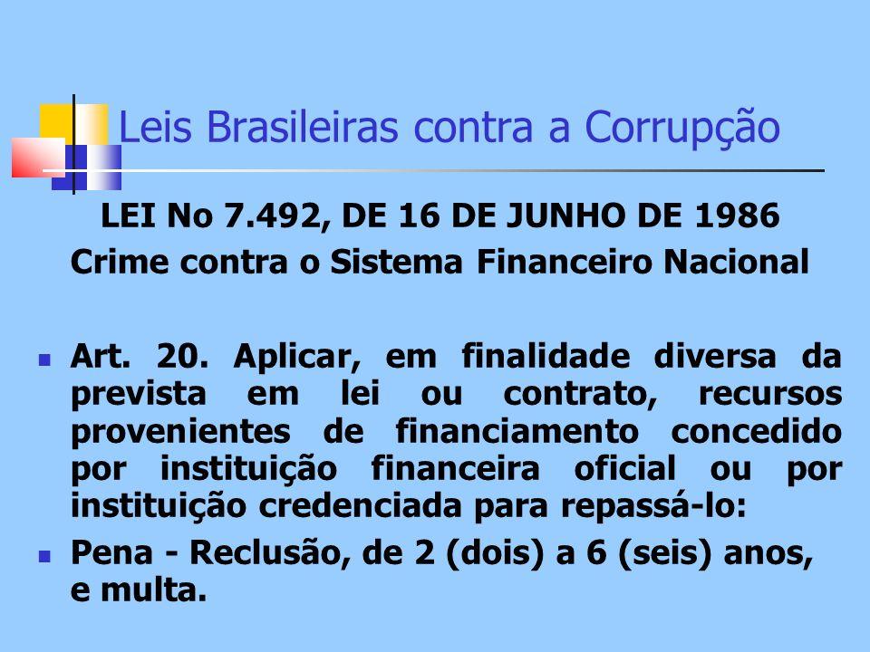 Leis Brasileiras contra a Corrupção LEI No 7.492, DE 16 DE JUNHO DE 1986 Crime contra o Sistema Financeiro Nacional Art. 20. Aplicar, em finalidade di