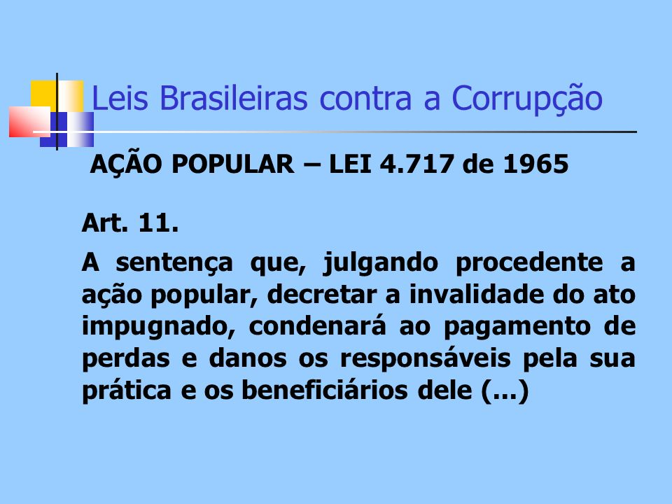 Leis Brasileiras contra a Corrupção AÇÃO POPULAR – LEI 4.717 de 1965 Art. 11. A sentença que, julgando procedente a ação popular, decretar a invalidad