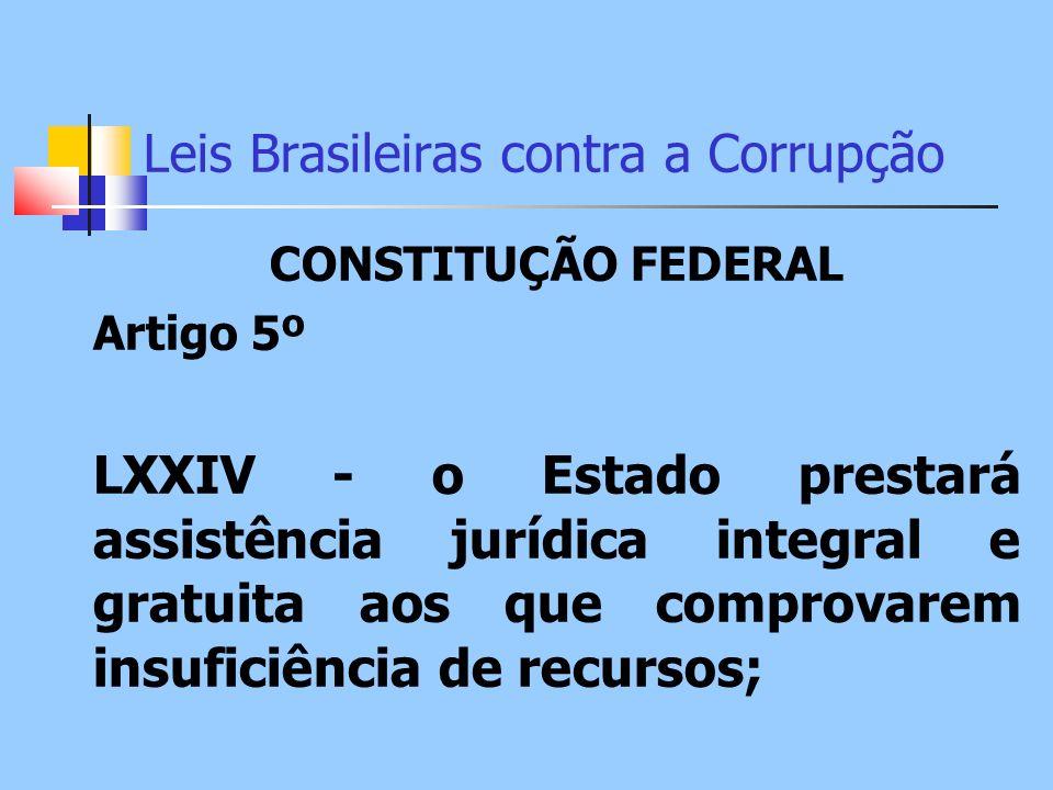Leis Brasileiras contra a Corrupção CONSTITUÇÃO FEDERAL Artigo 5º LXXIV - o Estado prestará assistência jurídica integral e gratuita aos que comprovar