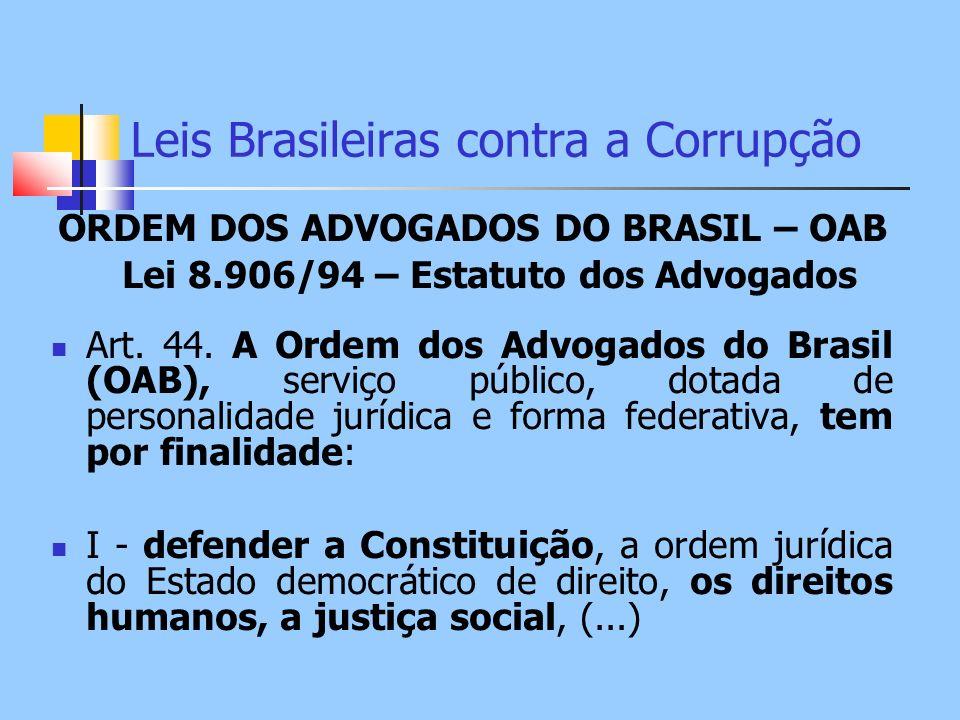 Leis Brasileiras contra a Corrupção ORDEM DOS ADVOGADOS DO BRASIL – OAB Lei 8.906/94 – Estatuto dos Advogados Art. 44. A Ordem dos Advogados do Brasil