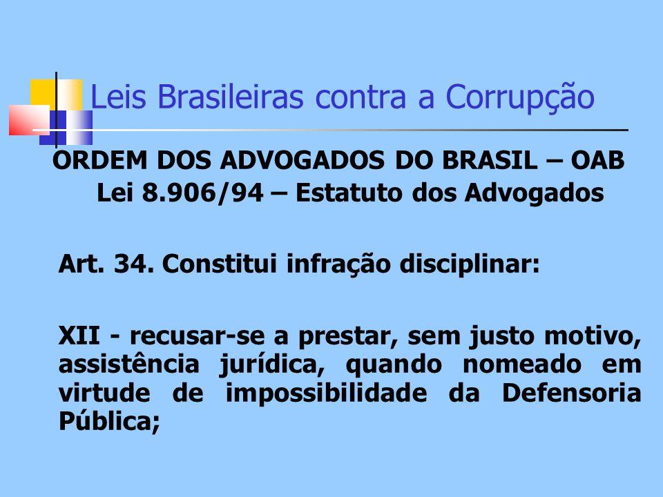 Leis Brasileiras contra a Corrupção ORDEM DOS ADVOGADOS DO BRASIL – OAB Lei 8.906/94 – Estatuto dos Advogados Art. 34. Constitui infração disciplinar: