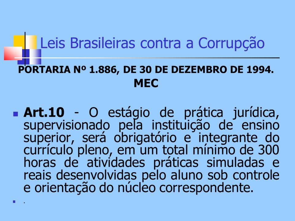 Leis Brasileiras contra a Corrupção PORTARIA Nº 1.886, DE 30 DE DEZEMBRO DE 1994. MEC Art.10 - O estágio de prática jurídica, supervisionado pela inst