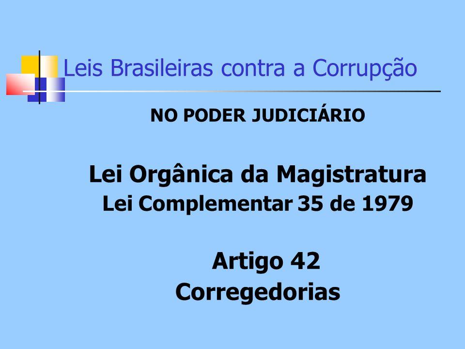 Leis Brasileiras contra a Corrupção NO PODER JUDICIÁRIO Lei Orgânica da Magistratura Lei Complementar 35 de 1979 Artigo 42 Corregedorias