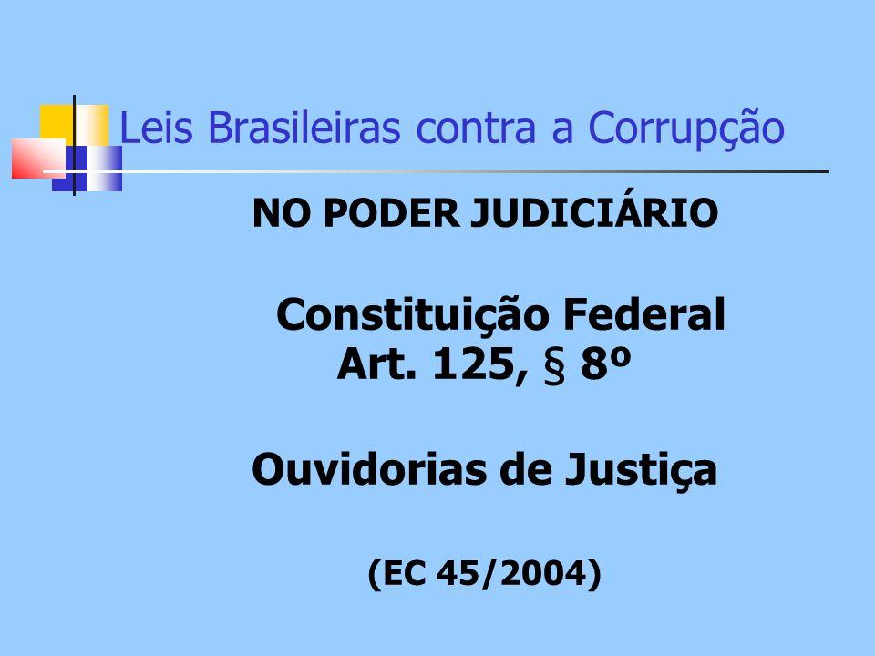 Leis Brasileiras contra a Corrupção NO PODER JUDICIÁRIO Constituição Federal Art. 125, § 8º Ouvidorias de Justiça (EC 45/2004)