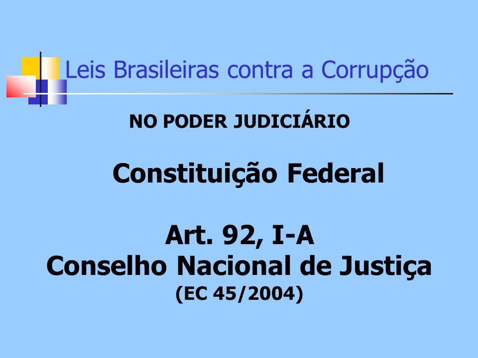 Leis Brasileiras contra a Corrupção NO PODER JUDICIÁRIO Constituição Federal Art. 92, I-A Conselho Nacional de Justiça (EC 45/2004)