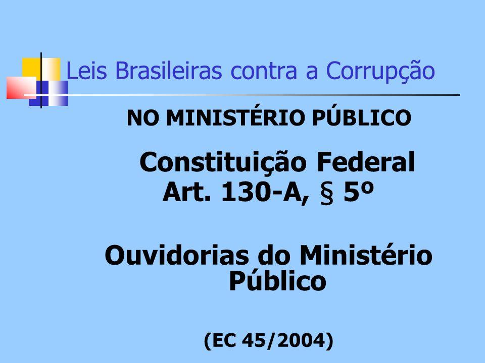 Leis Brasileiras contra a Corrupção NO MINISTÉRIO PÚBLICO Constituição Federal Art. 130-A, § 5º Ouvidorias do Ministério Público (EC 45/2004)