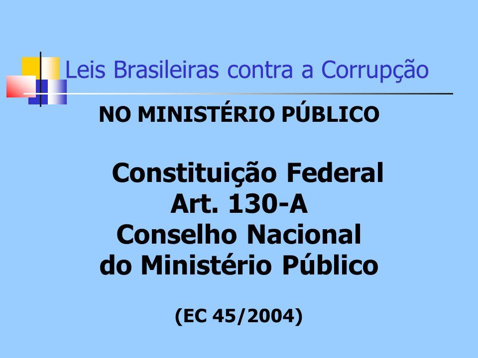 Leis Brasileiras contra a Corrupção NO MINISTÉRIO PÚBLICO Constituição Federal Art. 130-A Conselho Nacional do Ministério Público (EC 45/2004)