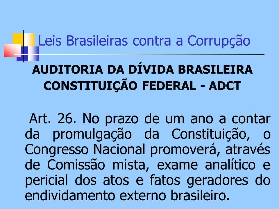 Leis Brasileiras contra a Corrupção AUDITORIA DA DÍVIDA BRASILEIRA CONSTITUIÇÃO FEDERAL - ADCT Art. 26. No prazo de um ano a contar da promulgação da
