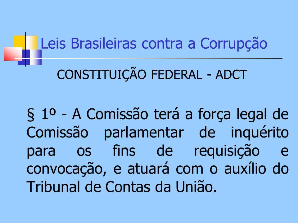 Leis Brasileiras contra a Corrupção CONSTITUIÇÃO FEDERAL - ADCT § 1º - A Comissão terá a força legal de Comissão parlamentar de inquérito para os fins