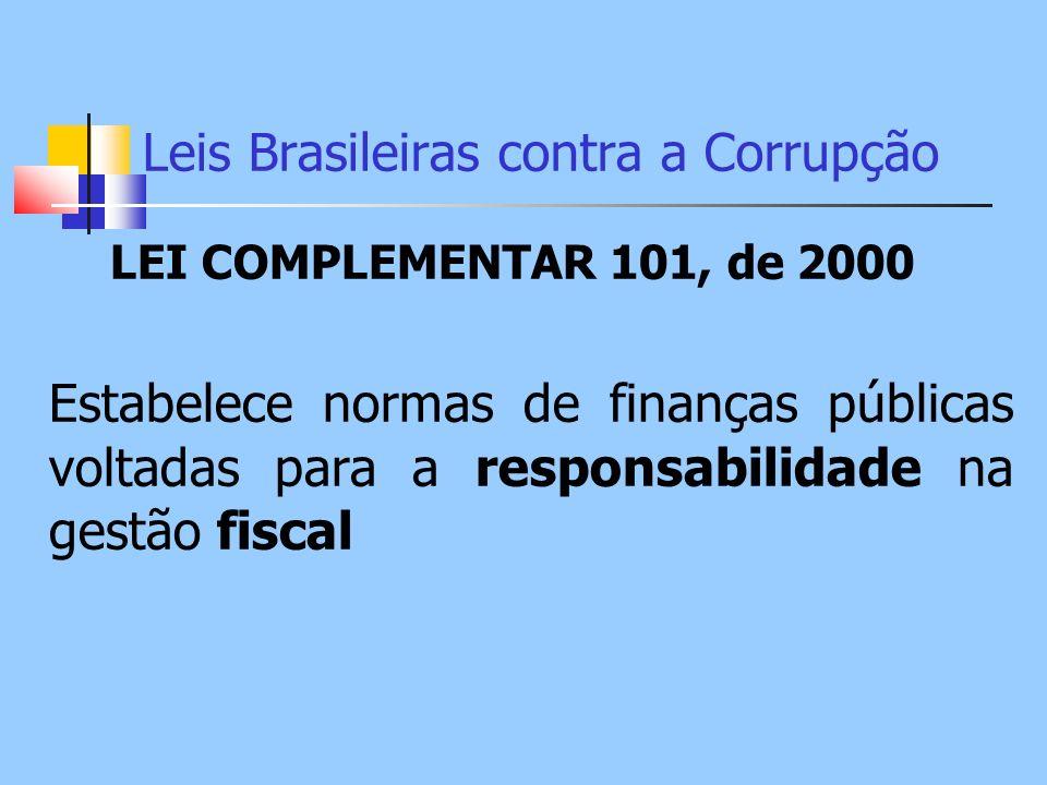Leis Brasileiras contra a Corrupção LEI COMPLEMENTAR 101, de 2000 Estabelece normas de finanças públicas voltadas para a responsabilidade na gestão fi