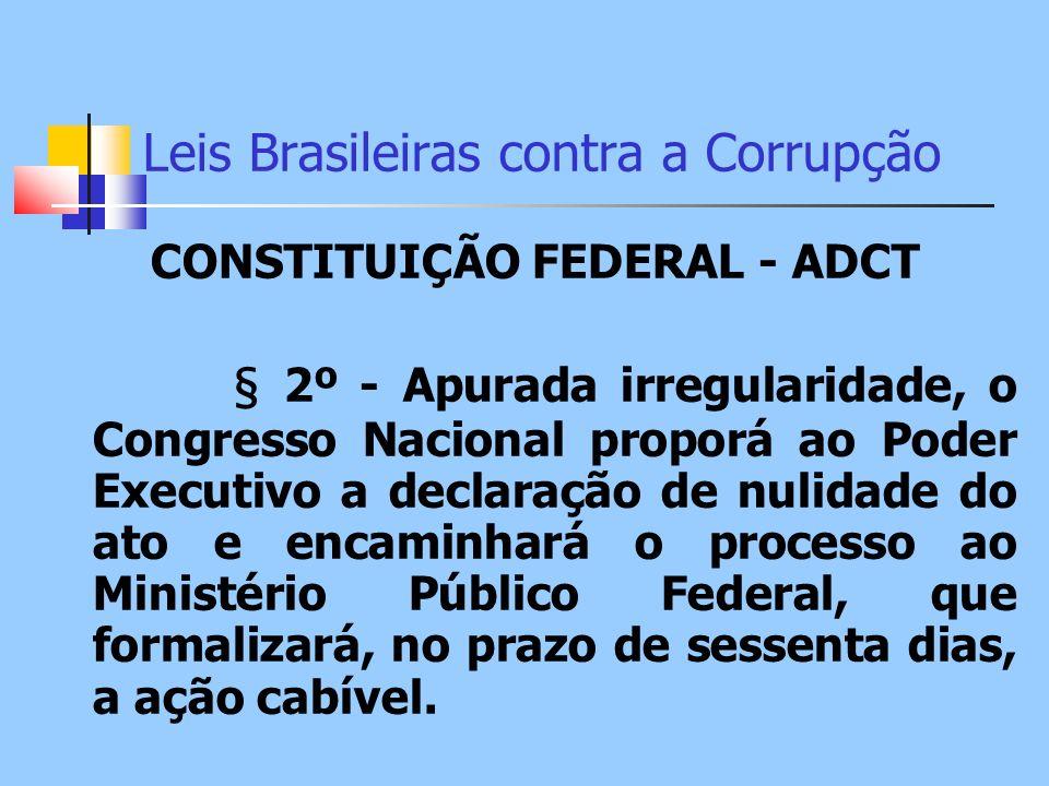 Leis Brasileiras contra a Corrupção CONSTITUIÇÃO FEDERAL - ADCT § 2º - Apurada irregularidade, o Congresso Nacional proporá ao Poder Executivo a decla