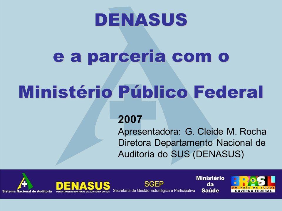 DENASUS e a parceria com o Ministério Público Federal 2007 Apresentadora: G. Cleide M. Rocha Diretora Departamento Nacional de Auditoria do SUS (DENAS