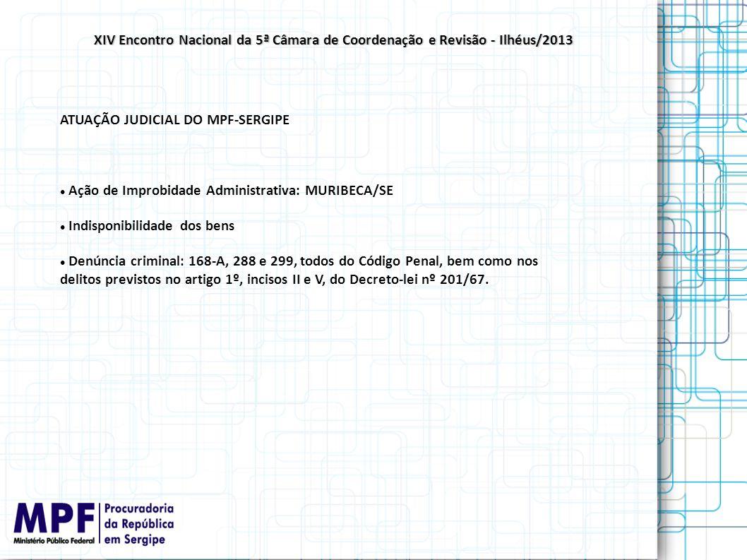 ATUAÇÃO JUDICIAL DO MPF-SERGIPE Ação de Improbidade Administrativa: MURIBECA/SE Indisponibilidade dos bens Denúncia criminal: 168-A, 288 e 299, todos