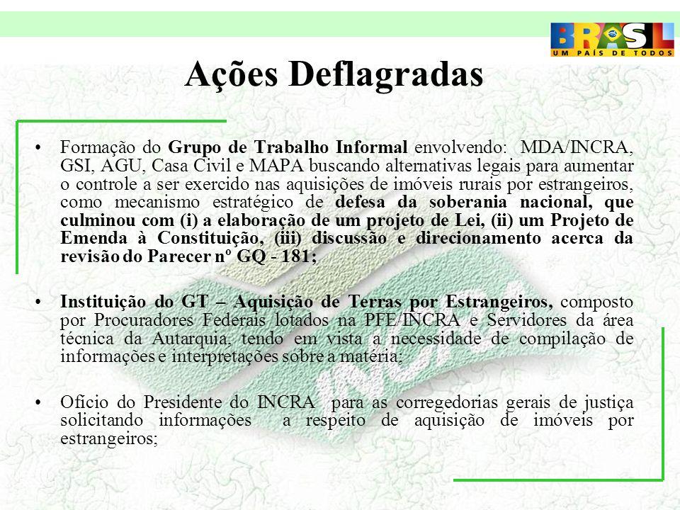 Ações Deflagradas Formação do Grupo de Trabalho Informal envolvendo: MDA/INCRA, GSI, AGU, Casa Civil e MAPA buscando alternativas legais para aumentar o controle a ser exercido nas aquisições de imóveis rurais por estrangeiros, como mecanismo estratégico de defesa da soberania nacional, que culminou com (i) a elaboração de um projeto de Lei, (ii) um Projeto de Emenda à Constituição, (iii) discussão e direcionamento acerca da revisão do Parecer nº GQ - 181; Instituição do GT – Aquisição de Terras por Estrangeiros, composto por Procuradores Federais lotados na PFE/INCRA e Servidores da área técnica da Autarquia, tendo em vista a necessidade de compilação de informações e interpretações sobre a matéria; Ofício do Presidente do INCRA para as corregedorias gerais de justiça solicitando informações a respeito de aquisição de imóveis por estrangeiros;