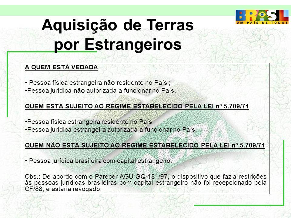 Aquisição de Terras por Estrangeiros A QUEM ESTÁ VEDADA Pessoa física estrangeira não residente no País ; Pessoa jurídica não autorizada a funcionar no País.