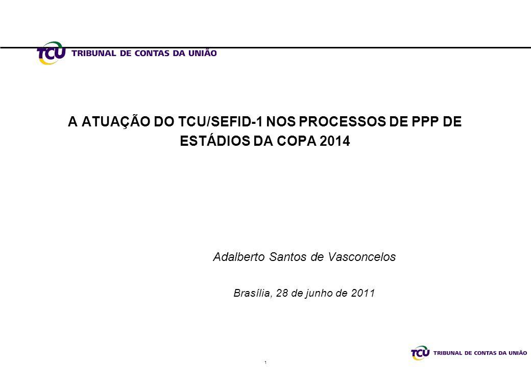 1 A ATUAÇÃO DO TCU/SEFID-1 NOS PROCESSOS DE PPP DE ESTÁDIOS DA COPA 2014 Adalberto Santos de Vasconcelos Brasília, 28 de junho de 2011