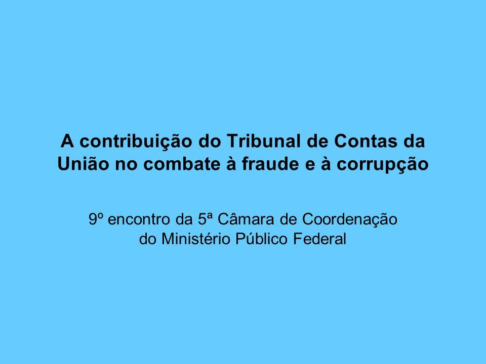 A contribuição do Tribunal de Contas da União no combate à fraude e à corrupção 9º encontro da 5ª Câmara de Coordenação do Ministério Público Federal