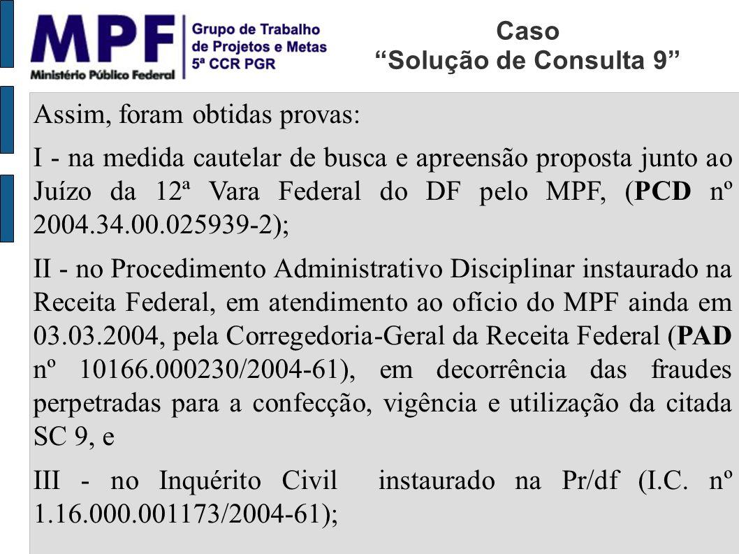 Assim, foram obtidas provas: I - na medida cautelar de busca e apreensão proposta junto ao Juízo da 12ª Vara Federal do DF pelo MPF, (PCD nº 2004.34.00.025939-2); II - no Procedimento Administrativo Disciplinar instaurado na Receita Federal, em atendimento ao ofício do MPF ainda em 03.03.2004, pela Corregedoria-Geral da Receita Federal (PAD nº 10166.000230/2004-61), em decorrência das fraudes perpetradas para a confecção, vigência e utilização da citada SC 9, e III - no Inquérito Civil instaurado na Pr/df (I.C.