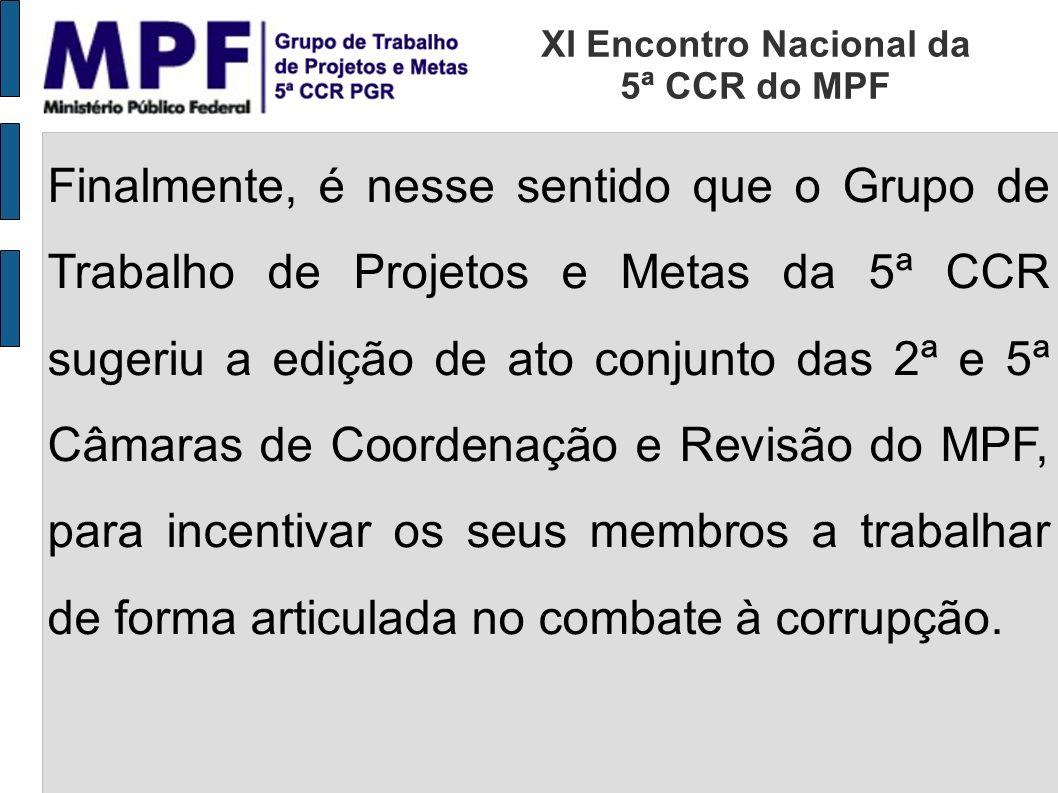 Finalmente, é nesse sentido que o Grupo de Trabalho de Projetos e Metas da 5ª CCR sugeriu a edição de ato conjunto das 2ª e 5ª Câmaras de Coordenação e Revisão do MPF, para incentivar os seus membros a trabalhar de forma articulada no combate à corrupção.