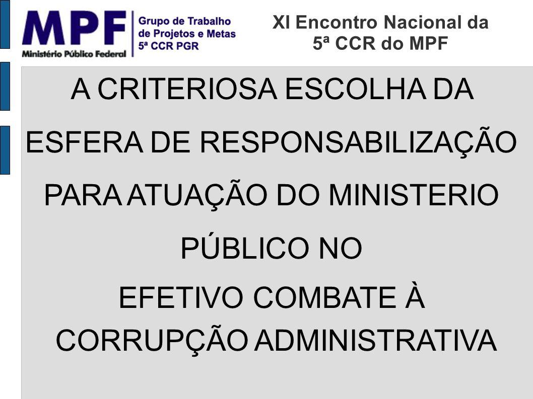 A CRITERIOSA ESCOLHA DA ESFERA DE RESPONSABILIZAÇÃO PARA ATUAÇÃO DO MINISTERIO PÚBLICO NO EFETIVO COMBATE À CORRUPÇÃO ADMINISTRATIVA XI Encontro Nacional da 5ª CCR do MPF