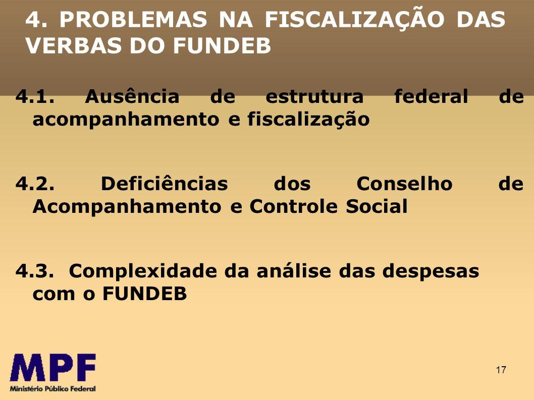 17 4. PROBLEMAS NA FISCALIZAÇÃO DAS VERBAS DO FUNDEB 4.1. Ausência de estrutura federal de acompanhamento e fiscalização 4.2. Deficiências dos Conselh