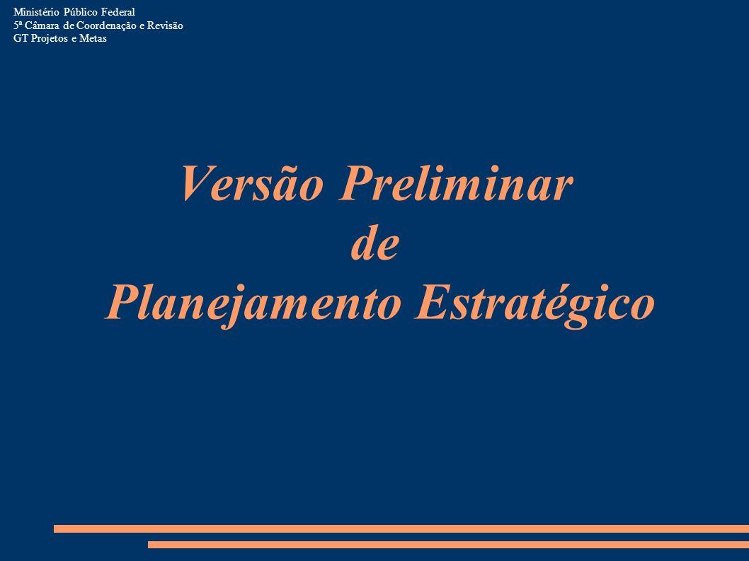 Versão Preliminar de Planejamento Estratégico Ministério Público Federal 5ª Câmara de Coordenação e Revisão GT Projetos e Metas