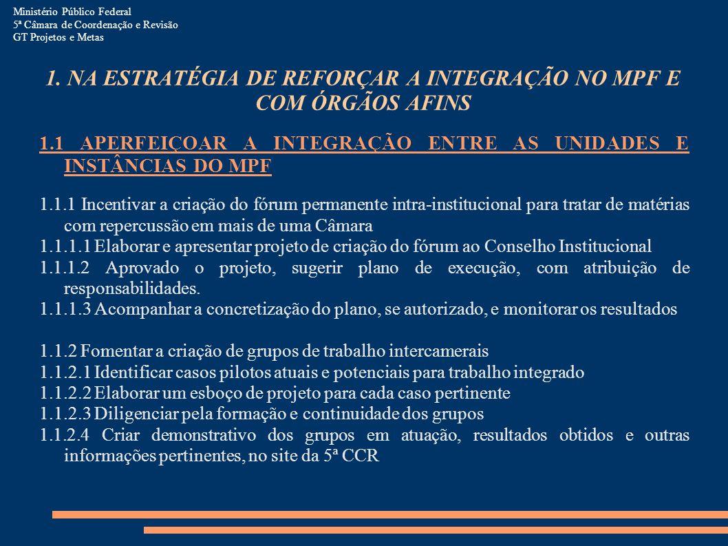 1. NA ESTRATÉGIA DE REFORÇAR A INTEGRAÇÃO NO MPF E COM ÓRGÃOS AFINS 1.1 APERFEIÇOAR A INTEGRAÇÃO ENTRE AS UNIDADES E INSTÂNCIAS DO MPF 1.1.1 Incentiva