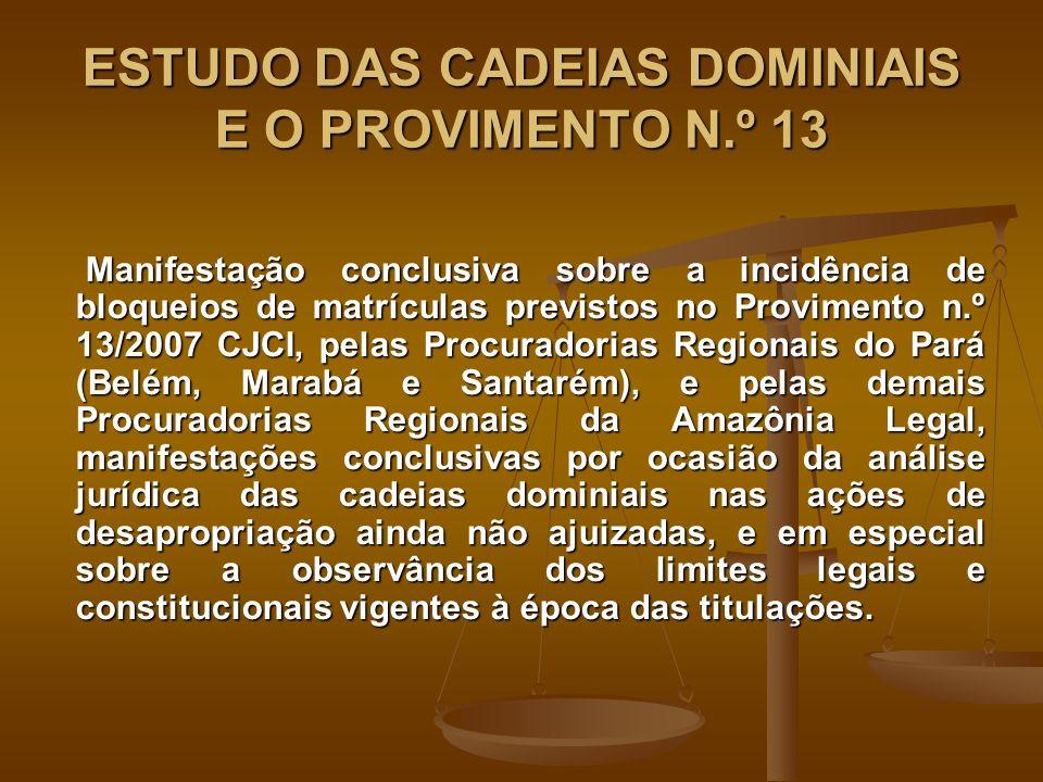 ESTUDO DAS CADEIAS DOMINIAIS E O PROVIMENTO N.º 13 Manifestação conclusiva sobre a incidência de bloqueios de matrículas previstos no Provimento n.º 13/2007 CJCI, pelas Procuradorias Regionais do Pará (Belém, Marabá e Santarém), e pelas demais Procuradorias Regionais da Amazônia Legal, manifestações conclusivas por ocasião da análise jurídica das cadeias dominiais nas ações de desapropriação ainda não ajuizadas, e em especial sobre a observância dos limites legais e constitucionais vigentes à época das titulações.