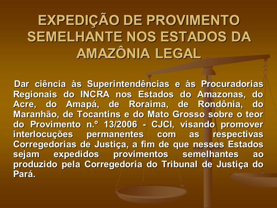 EXPEDIÇÃO DE PROVIMENTO SEMELHANTE NOS ESTADOS DA AMAZÔNIA LEGAL Dar ciência às Superintendências e às Procuradorias Regionais do INCRA nos Estados do Amazonas, do Acre, do Amapá, de Roraima, de Rondônia, do Maranhão, de Tocantins e do Mato Grosso sobre o teor do Provimento n.º 13/2006 - CJCI, visando promover interlocuções permanentes com as respectivas Corregedorias de Justiça, a fim de que nesses Estados sejam expedidos provimentos semelhantes ao produzido pela Corregedoria do Tribunal de Justiça do Pará.