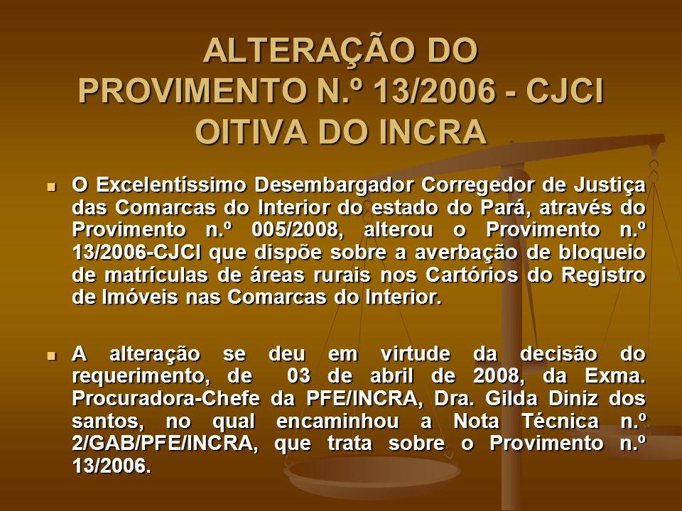 ALTERAÇÃO DO PROVIMENTO N.º 13/2006 - CJCI OITIVA DO INCRA O Excelentíssimo Desembargador Corregedor de Justiça das Comarcas do Interior do estado do Pará, através do Provimento n.º 005/2008, alterou o Provimento n.º 13/2006-CJCI que dispõe sobre a averbação de bloqueio de matrículas de áreas rurais nos Cartórios do Registro de Imóveis nas Comarcas do Interior.