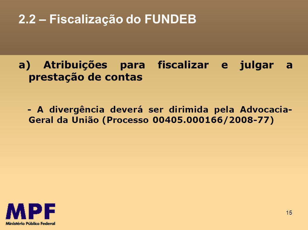 15 2.2 – Fiscalização do FUNDEB a) Atribuições para fiscalizar e julgar a prestação de contas - A divergência deverá ser dirimida pela Advocacia- Geral da União (Processo 00405.000166/2008-77)