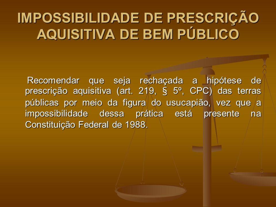 IMPOSSIBILIDADE DE PRESCRIÇÃO AQUISITIVA DE BEM PÚBLICO Recomendar que seja rechaçada a hipótese de prescrição aquisitiva (art.
