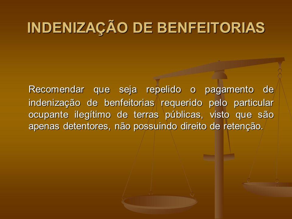 INDENIZAÇÃO DE BENFEITORIAS Recomendar que seja repelido o pagamento de indenização de benfeitorias requerido pelo particular ocupante ilegítimo de terras públicas, visto que são apenas detentores, não possuindo direito de retenção.