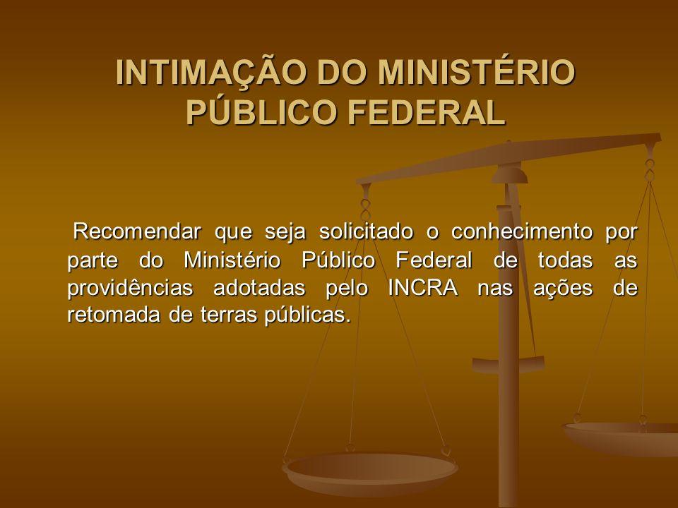 INTIMAÇÃO DO MINISTÉRIO PÚBLICO FEDERAL Recomendar que seja solicitado o conhecimento por parte do Ministério Público Federal de todas as providências adotadas pelo INCRA nas ações de retomada de terras públicas.